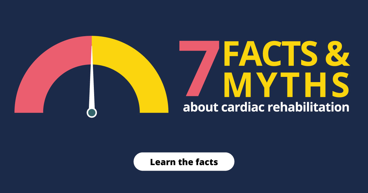 7 facts & myths about cardiac rehabilitation. Learn the facts.