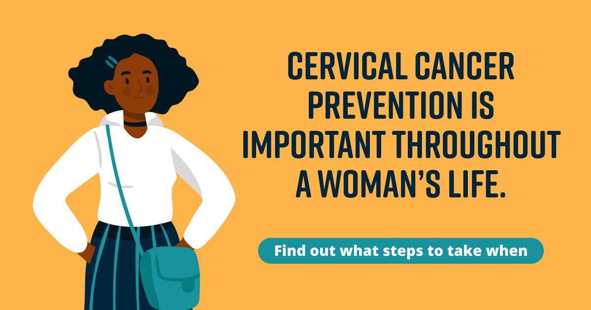 Cervical cancer prevention is important throughout a woman's life. Find out what steps to take when.