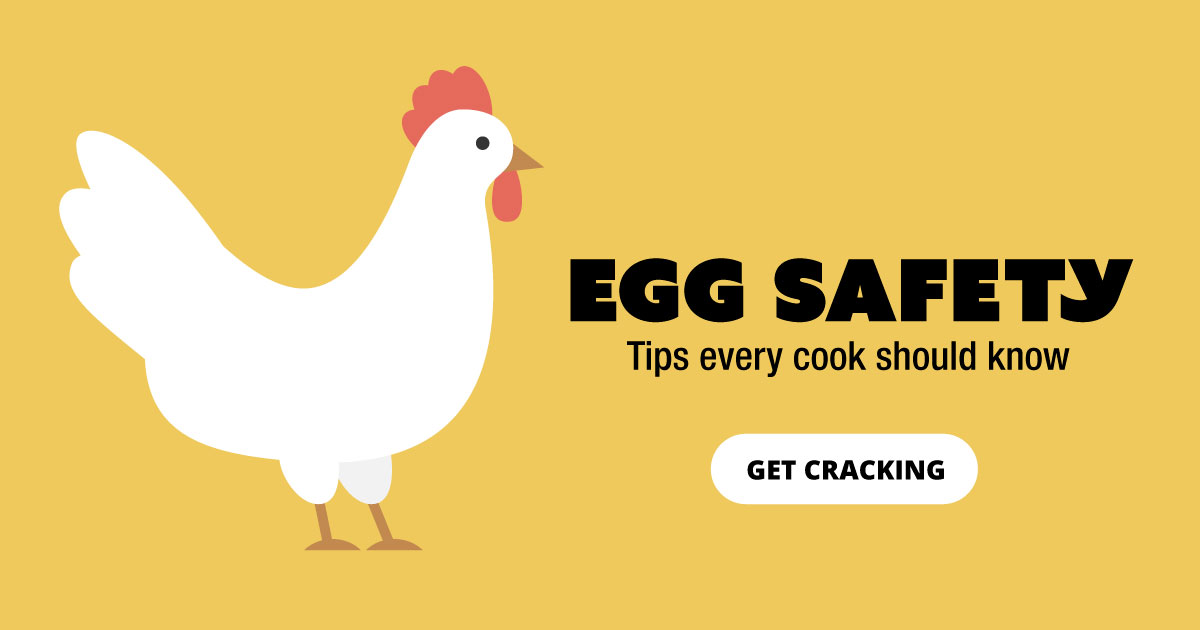 Egg Safety. Tips every cook should know. Get cracking.